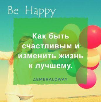 Как быть счастливым и изменить жизнь к лучшему.
